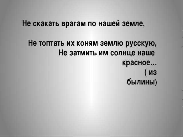 Не скакать врагам по нашей земле, Не топтать их коням землю русскую, Не затми...