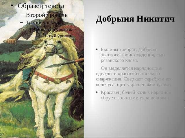 Былины говорят, Добрыня знатного происхождения, сын рязанского князя. Он выде...