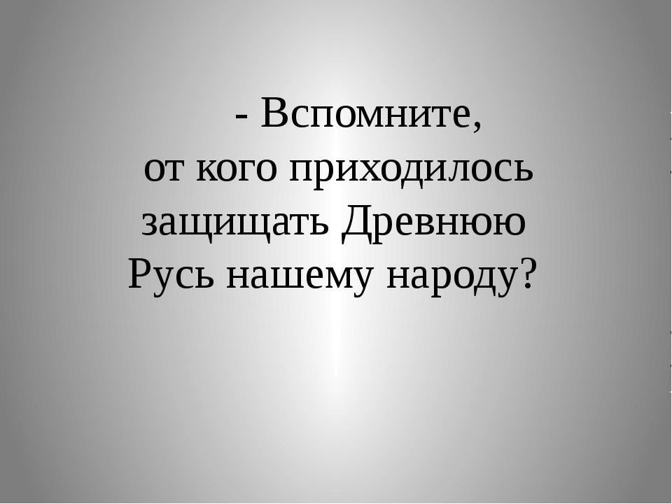 - Вспомните, от кого приходилось защищать Древнюю Русь нашему народу?