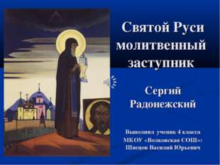 Святой Руси молитвенный заступник Сергий Радонежский Выполнил ученик 4 класс
