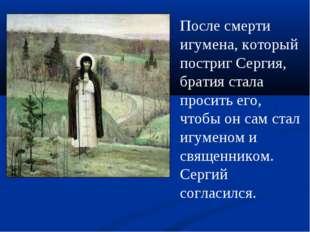 После смерти игумена, который постриг Сергия, братия стала просить его, чтобы