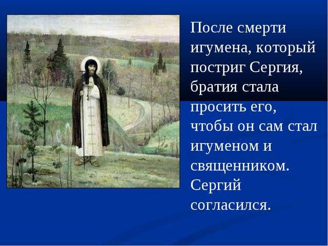 После смерти игумена, который постриг Сергия, братия стала просить его, чтобы...