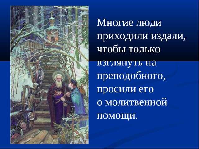 Многие люди приходили издали, чтобы только взглянуть на преподобного, просили...