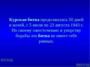 НАЗАД ВЫХОД Курская битва продолжалась 50 дней и ночей, с 5 июля по 23 август