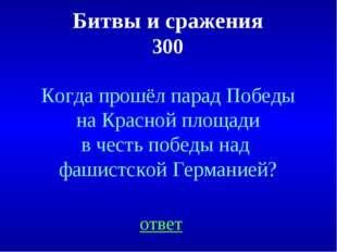 Битвы и сражения 300 ответ Когда прошёл парад Победы на Красной площади в чес