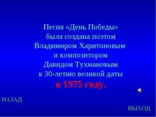 НАЗАД ВЫХОД Песня «День Победы» была создана поэтом Владимиром Харитоновым и