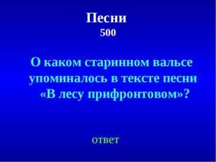 Песни 500 ответ О каком старинном вальсе упоминалось в тексте песни «В лесу п