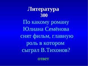 Литература 300 По какому роману Юлиана Семёнова снят фильм, главную роль в ко