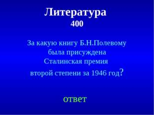 Литература 400 ответ За какую книгу Б.Н.Полевому была присуждена Сталинская п