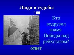 Люди и судьбы 100 ответ Кто водрузил знамя Победы над рейхстагом?