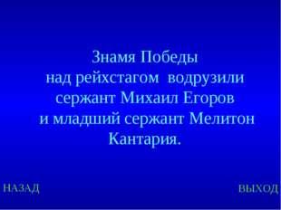 НАЗАД ВЫХОД Знамя Победы над рейхстагом водрузили сержант Михаил Егоров и мла