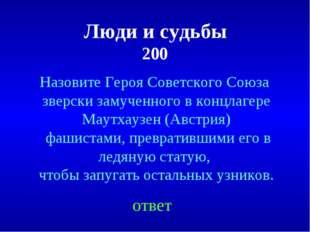 Люди и судьбы 200 ответ Назовите Героя Советского Союза зверски замученного