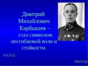 НАЗАД ВЫХОД Дмитрий Михайлович Карбышев – стал символом несгибаемой воли и ст