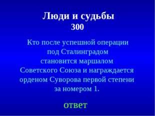 Люди и судьбы 300 ответ Кто после успешной операции под Сталинградом станови