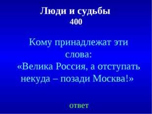 Люди и судьбы 400 Кому принадлежат эти слова: «Велика Россия, а отступать нек