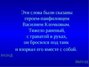 НАЗАД ВЫХОД Эти слова были сказаны героем-панфиловцем Василием Клочковым. Тяж