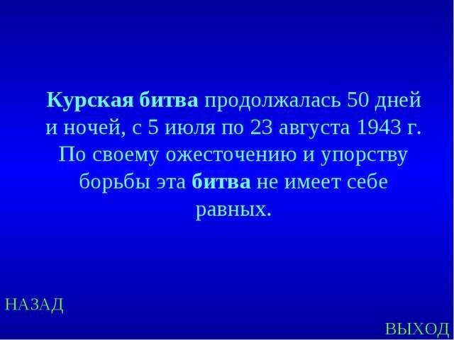 НАЗАД ВЫХОД Курская битва продолжалась 50 дней и ночей, с 5 июля по 23 август...