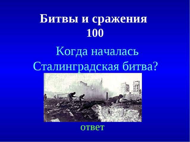 Битвы и сражения 100 ответ Когда началась Сталинградская битва?