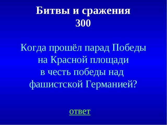 Битвы и сражения 300 ответ Когда прошёл парад Победы на Красной площади в чес...