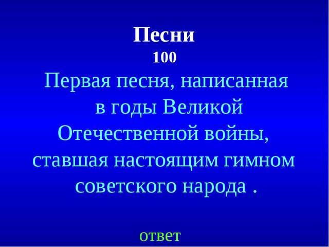 Песни 100 ответ Первая песня, написанная в годы Великой Отечественной войны,...