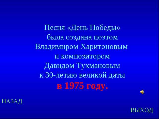 НАЗАД ВЫХОД Песня «День Победы» была создана поэтом Владимиром Харитоновым и...