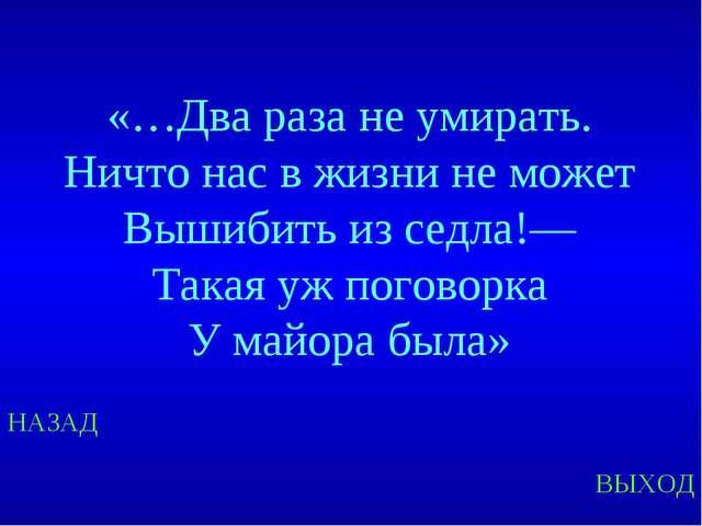 НАЗАД ВЫХОД «…Два раза не умирать. Ничто нас в жизни не может Вышибить из сед...