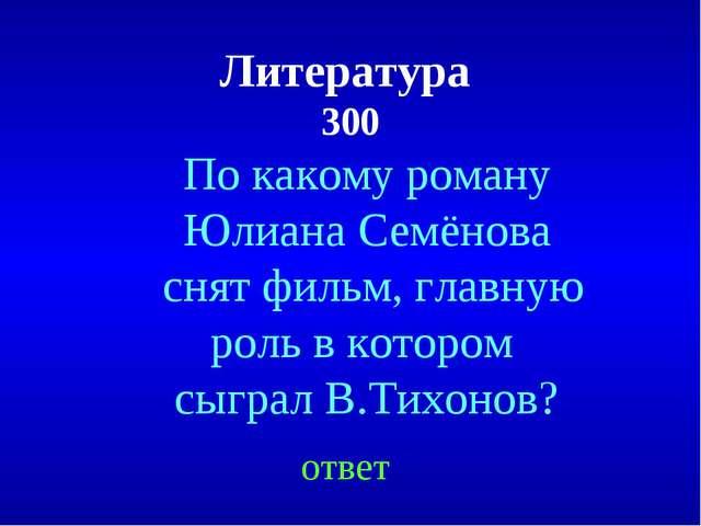 Литература 300 По какому роману Юлиана Семёнова снят фильм, главную роль в ко...