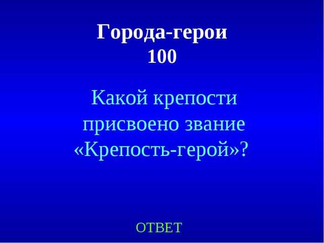 Города-герои 100 Какой крепости присвоено звание «Крепость-герой»? ОТВЕТ