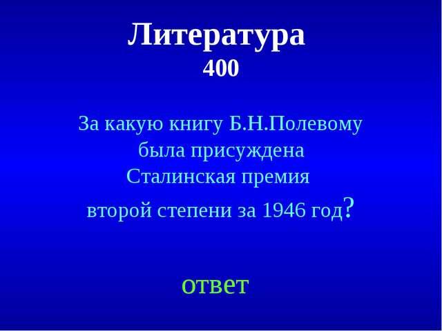 Литература 400 ответ За какую книгу Б.Н.Полевому была присуждена Сталинская п...