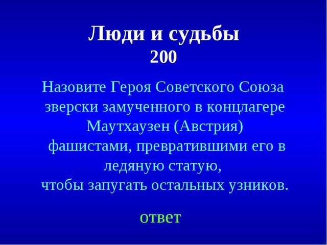 Люди и судьбы 200 ответ Назовите Героя Советского Союза зверски замученного...