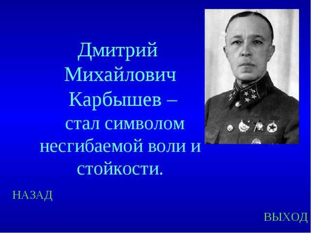 НАЗАД ВЫХОД Дмитрий Михайлович Карбышев – стал символом несгибаемой воли и ст...