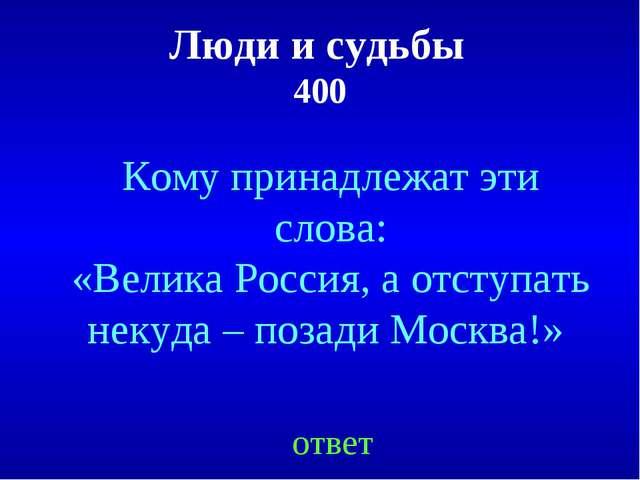 Люди и судьбы 400 Кому принадлежат эти слова: «Велика Россия, а отступать нек...