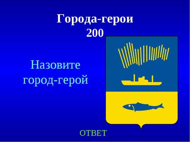 Города-герои 200 ОТВЕТ Назовите город-герой