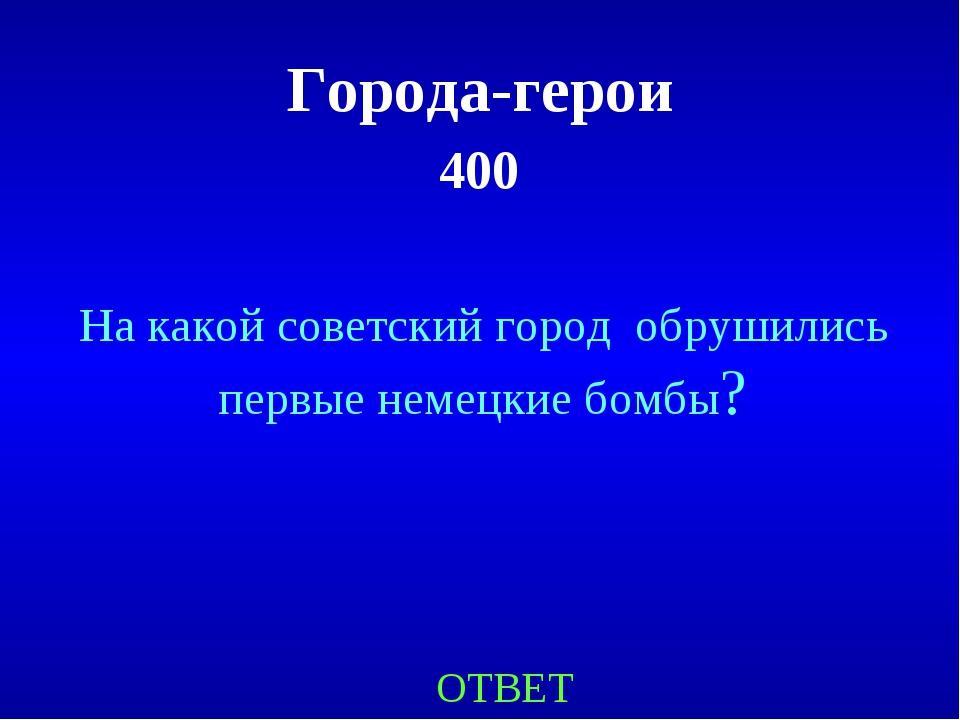 Города-герои 400 ОТВЕТ На какой советский город обрушились первые немецкие бо...