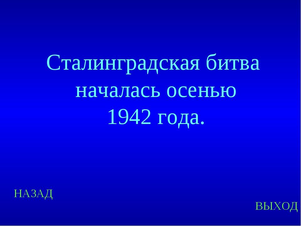 НАЗАД ВЫХОД Сталинградская битва началась осенью 1942 года.