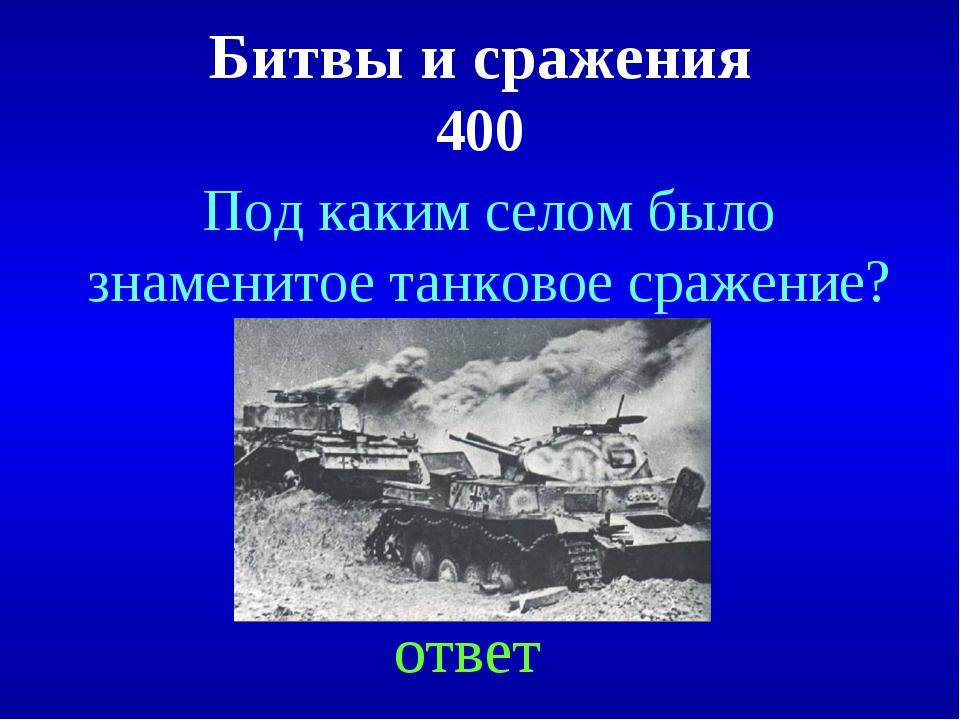 Битвы и сражения 400 ответ Под каким селом было знаменитое танковое сражение?