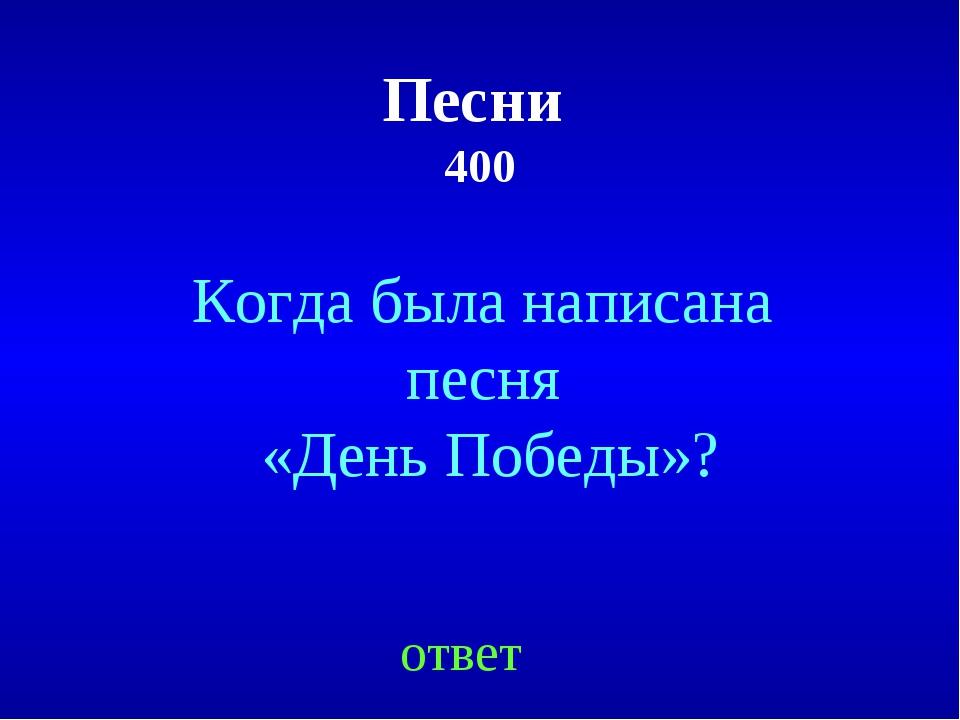 Песни 400 ответ Когда была написана песня «День Победы»?