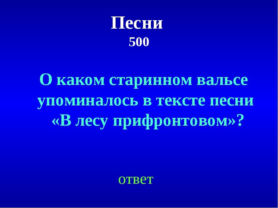 Песни 500 ответ О каком старинном вальсе упоминалось в тексте песни «В лесу п...