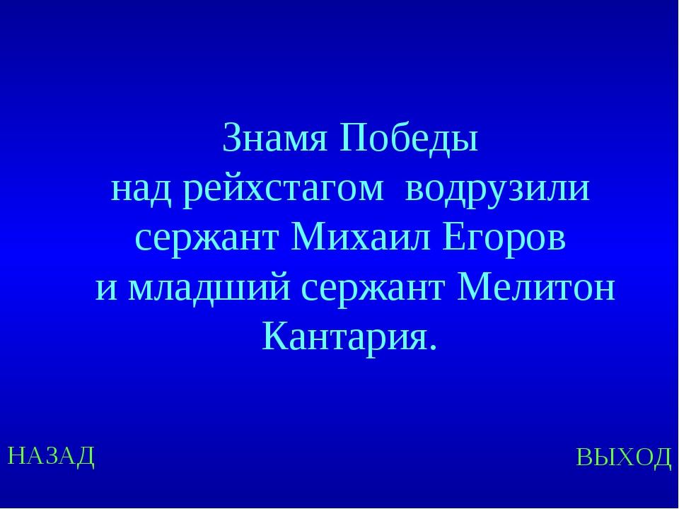 НАЗАД ВЫХОД Знамя Победы над рейхстагом водрузили сержант Михаил Егоров и мла...