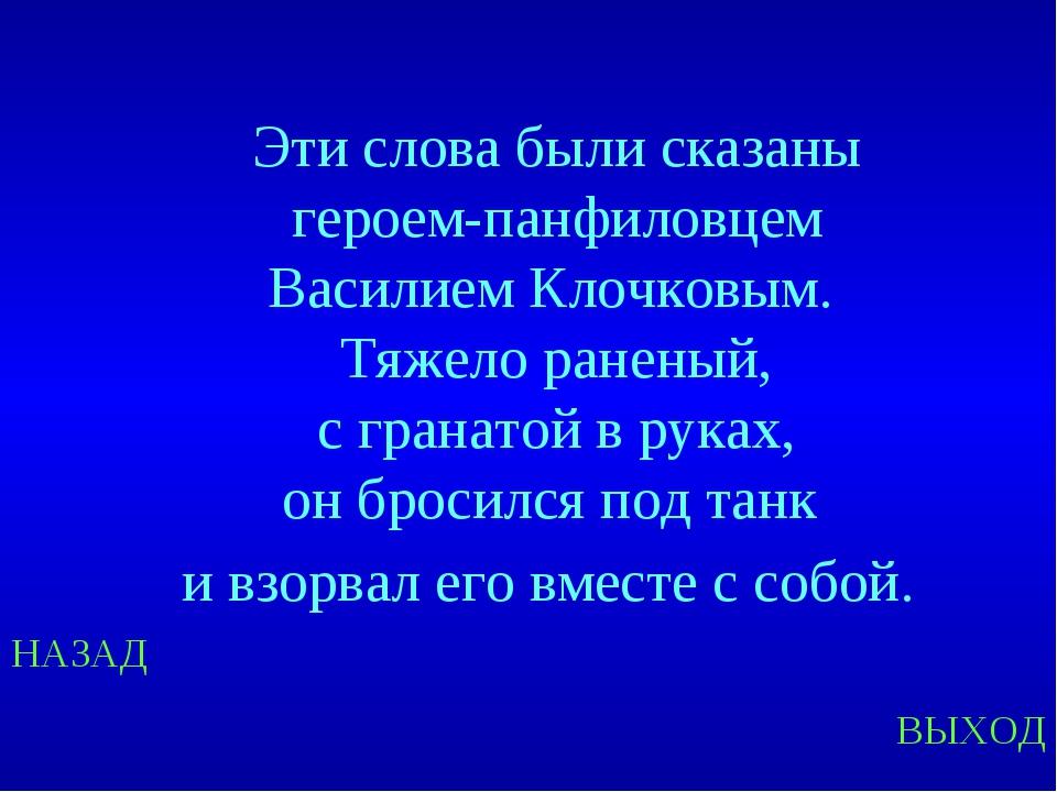НАЗАД ВЫХОД Эти слова были сказаны героем-панфиловцем Василием Клочковым. Тяж...