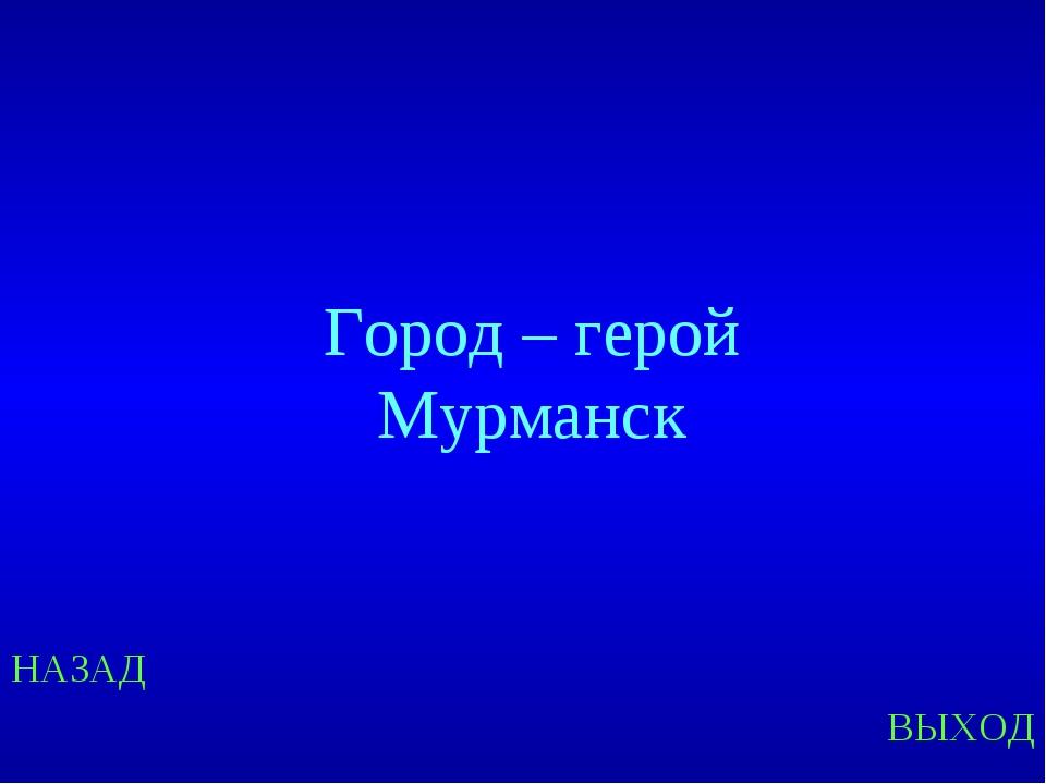НАЗАД ВЫХОД Город – герой Мурманск