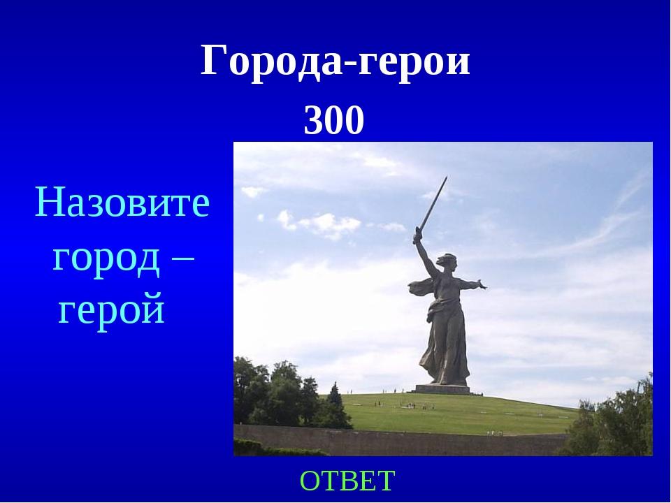 Города-герои 300 ОТВЕТ Назовите город –герой