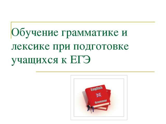Обучение грамматике и лексике при подготовке учащихся к ЕГЭ