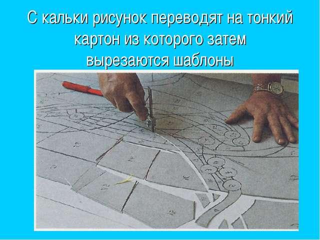 С кальки рисунок переводят на тонкий картон из которого затем вырезаются шабл...