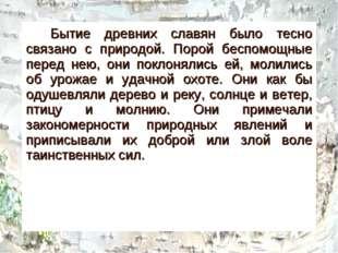 Бытие древних славян было тесно связано с природой. Порой беспомощные перед