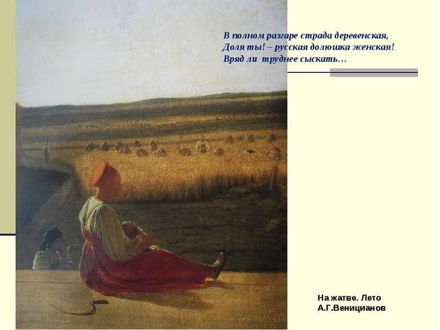 На жатве. Лето А.Г.Веницианов В полном разгаре страда деревенская, Доля ты! –...