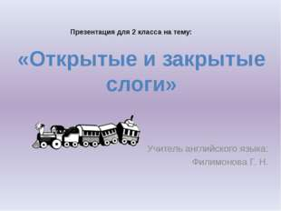 Учитель английского языка: Филимонова Г. Н. «Открытые и закрытые слоги» През