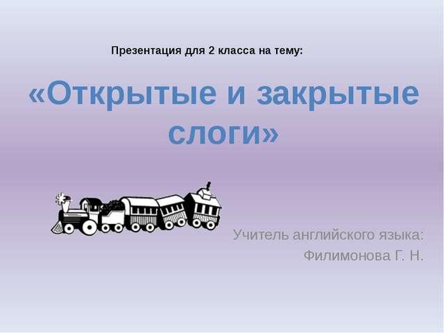 Учитель английского языка: Филимонова Г. Н. «Открытые и закрытые слоги» През...