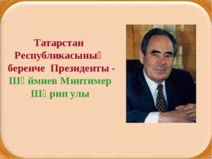 Татарстан Республикасының беренче Президенты - Шәймиев Минтимер Шәрип улы