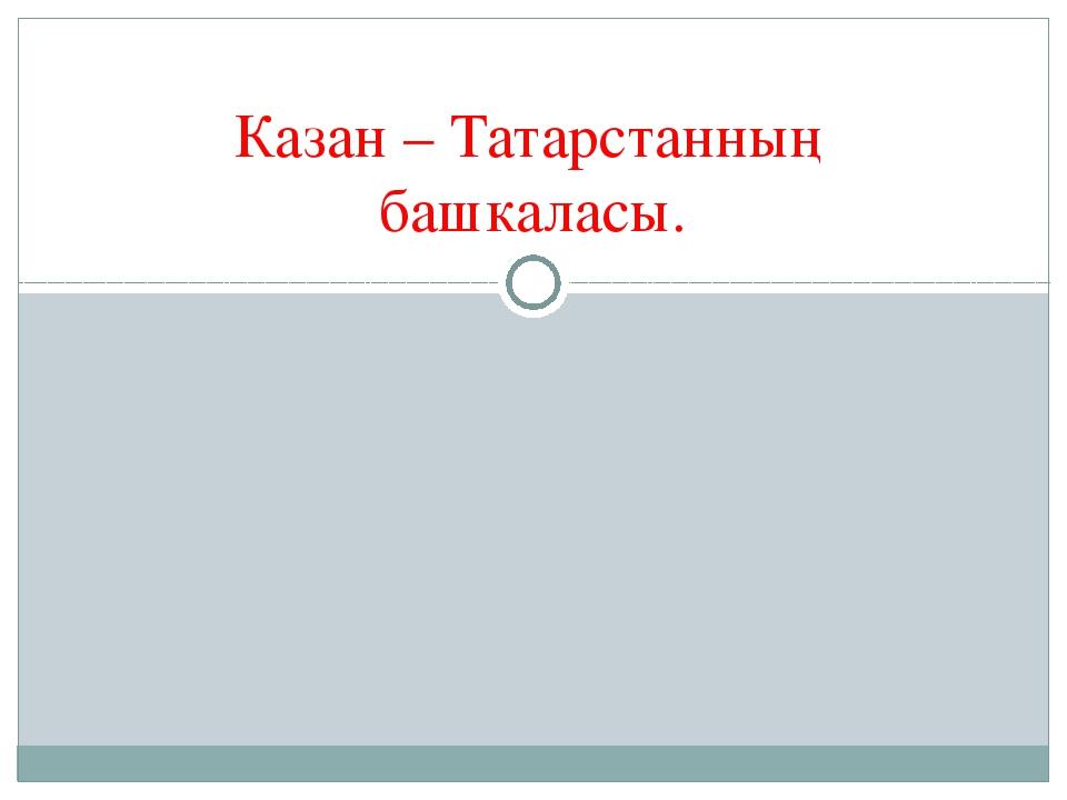 Казан – Татарстанның башкаласы.